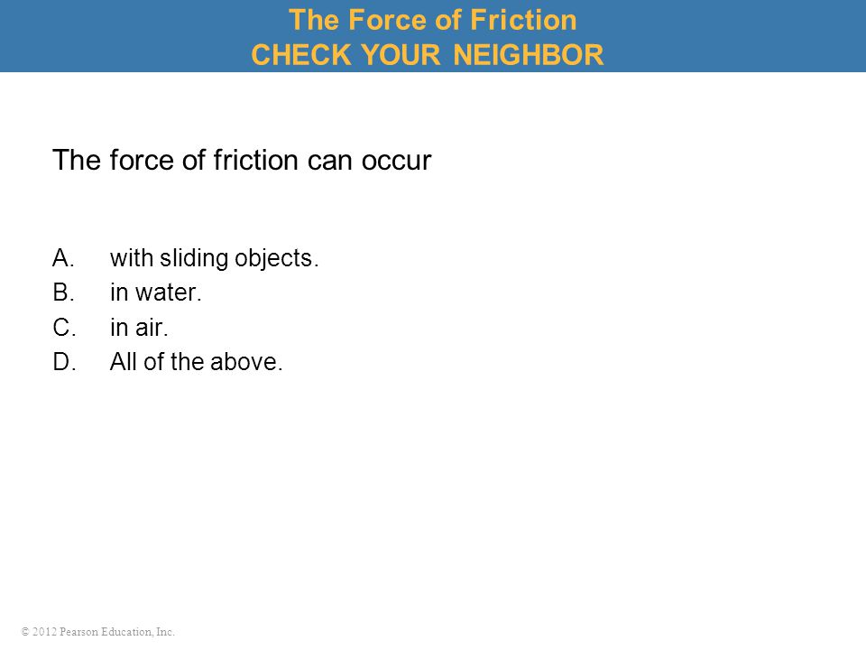 © 2012 Pearson Education, Inc. The force of friction can occur A.with sliding objects. B.in water. C.in air. D.All of the above. The Force of Friction