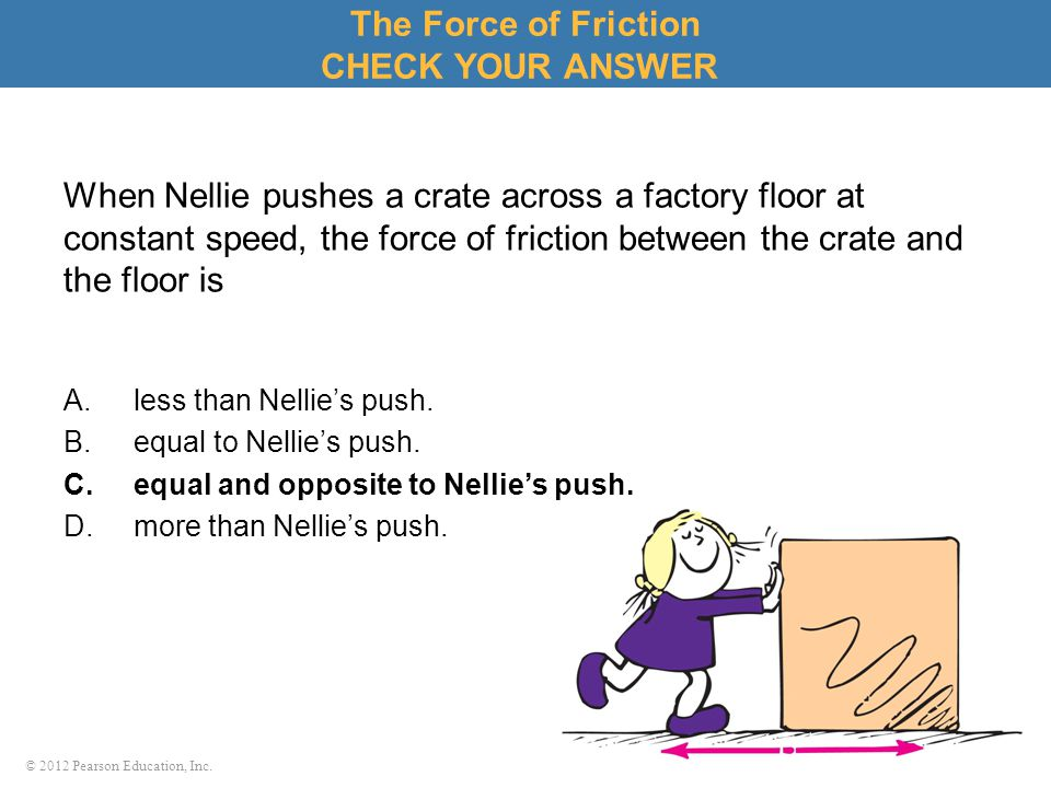 © 2012 Pearson Education, Inc. When Nellie pushes a crate across a factory floor at constant speed, the force of friction between the crate and the fl
