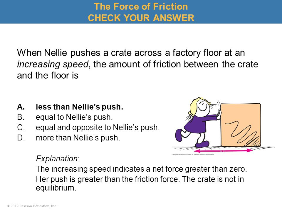 © 2012 Pearson Education, Inc. When Nellie pushes a crate across a factory floor at an increasing speed, the amount of friction between the crate and