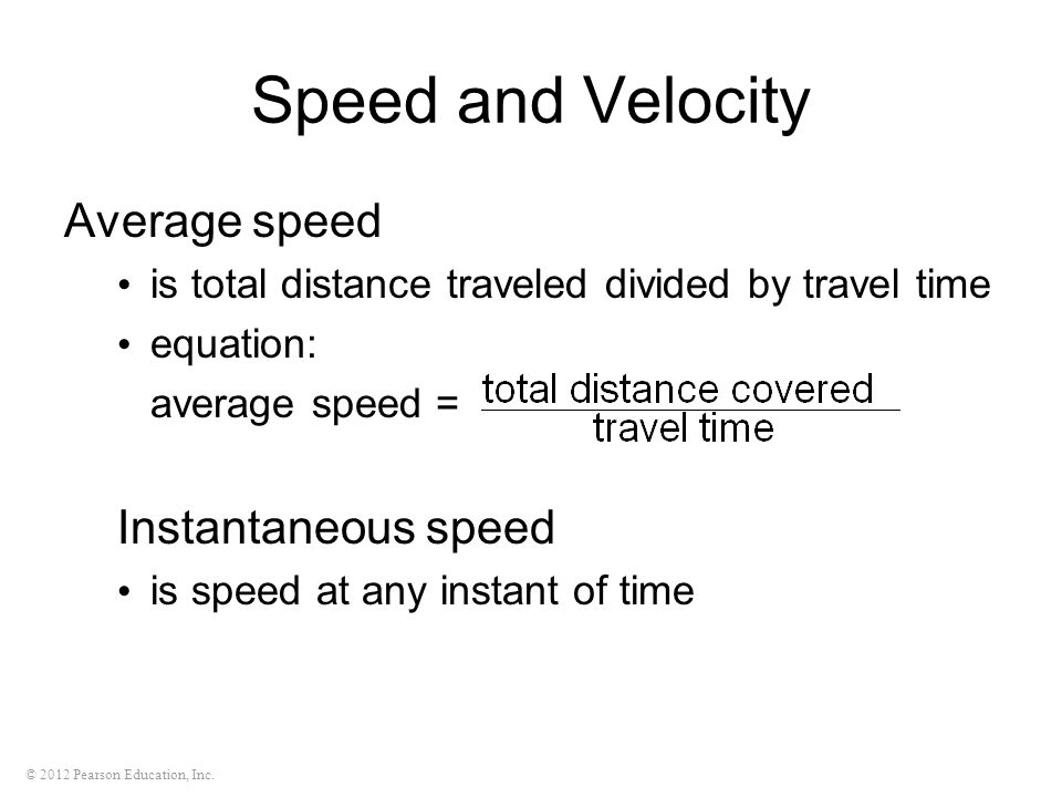 © 2012 Pearson Education, Inc. Speed and Velocity Average speed is total distance traveled divided by travel time equation: average speed = Instantane