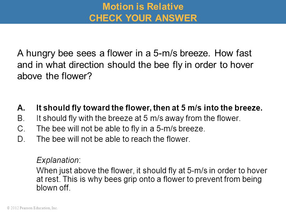 © 2012 Pearson Education, Inc. A hungry bee sees a flower in a 5-m/s breeze. How fast and in what direction should the bee fly in order to hover above