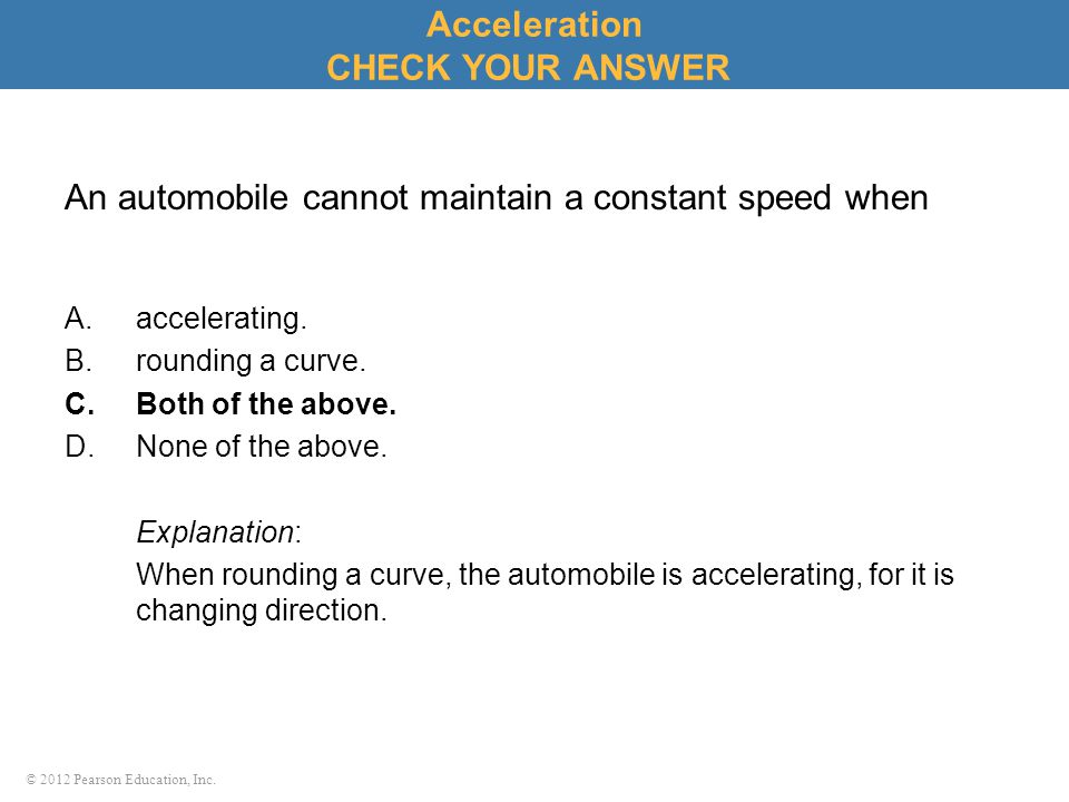© 2012 Pearson Education, Inc. An automobile cannot maintain a constant speed when A.accelerating. B.rounding a curve. C.Both of the above. D.None of