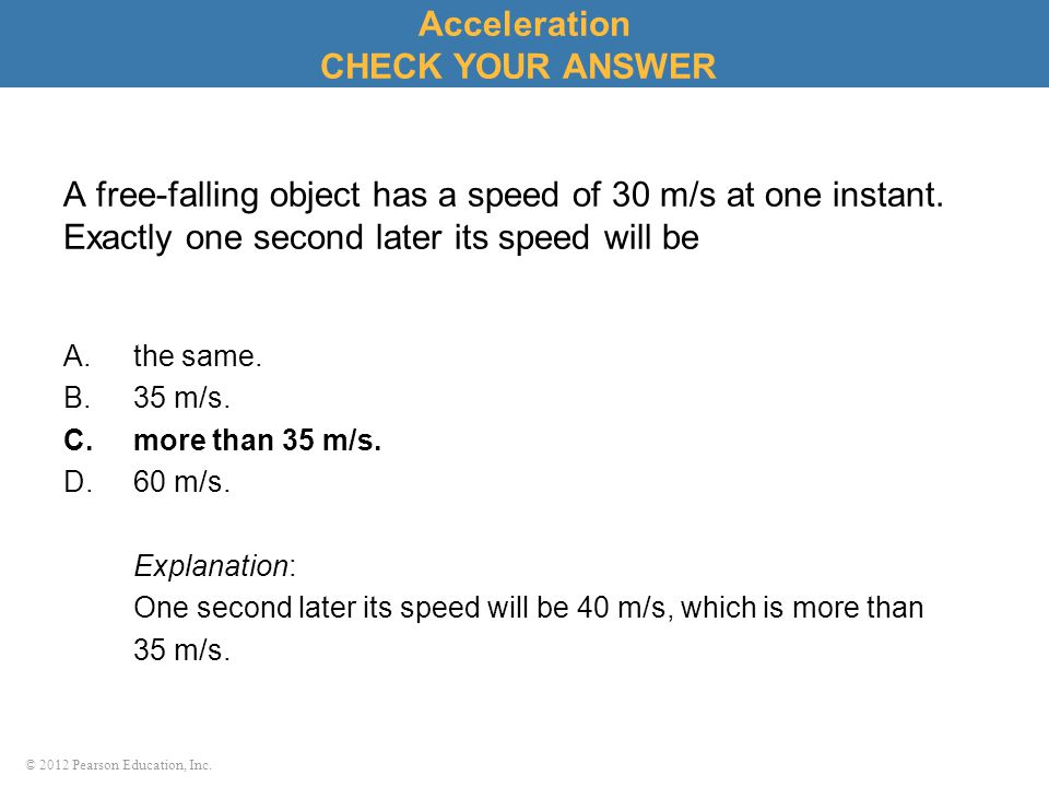© 2012 Pearson Education, Inc. A free-falling object has a speed of 30 m/s at one instant. Exactly one second later its speed will be A.the same. B.35