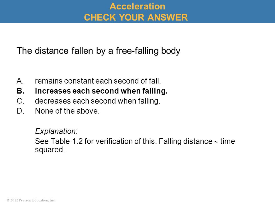 © 2012 Pearson Education, Inc. The distance fallen by a free-falling body A.remains constant each second of fall. B.increases each second when falling