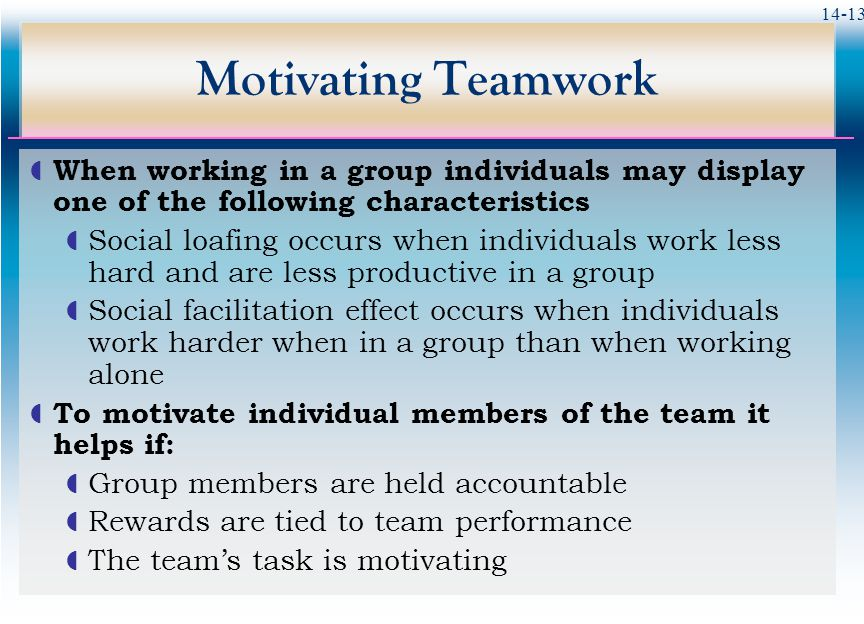 14-13 Motivating Teamwork  When working in a group individuals may display one of the following characteristics  Social loafing occurs when individuals work less hard and are less productive in a group  Social facilitation effect occurs when individuals work harder when in a group than when working alone  To motivate individual members of the team it helps if:  Group members are held accountable  Rewards are tied to team performance  The team's task is motivating