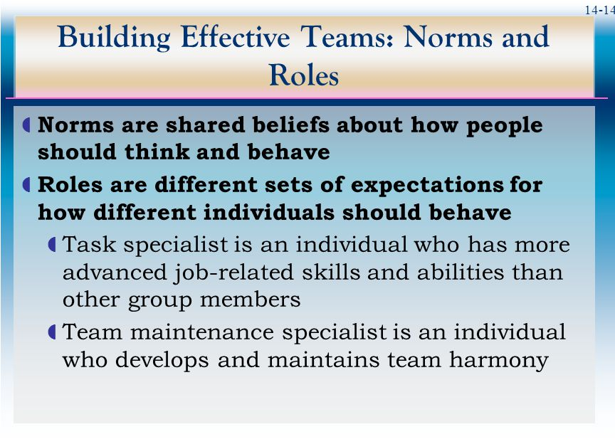 14-14 Building Effective Teams: Norms and Roles  Norms are shared beliefs about how people should think and behave  Roles are different sets of expectations for how different individuals should behave  Task specialist is an individual who has more advanced job-related skills and abilities than other group members  Team maintenance specialist is an individual who develops and maintains team harmony