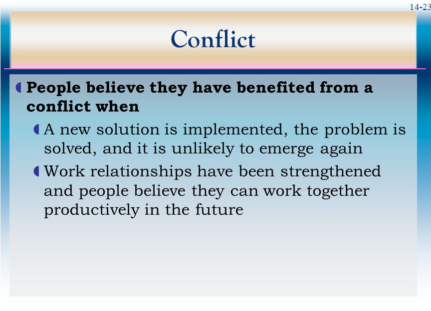 14-23 Conflict  People believe they have benefited from a conflict when  A new solution is implemented, the problem is solved, and it is unlikely to emerge again  Work relationships have been strengthened and people believe they can work together productively in the future