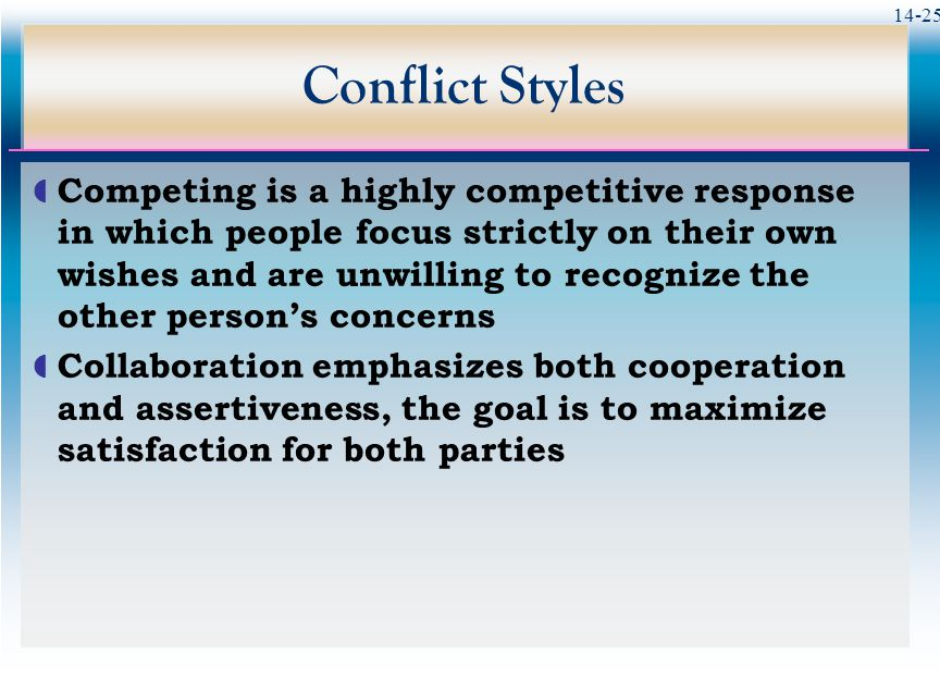 14-25 Conflict Styles  Competing is a highly competitive response in which people focus strictly on their own wishes and are unwilling to recognize the other person's concerns  Collaboration emphasizes both cooperation and assertiveness, the goal is to maximize satisfaction for both parties