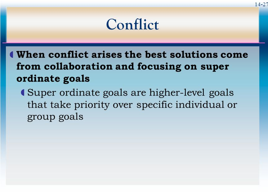 14-27 Conflict  When conflict arises the best solutions come from collaboration and focusing on super ordinate goals  Super ordinate goals are higher-level goals that take priority over specific individual or group goals