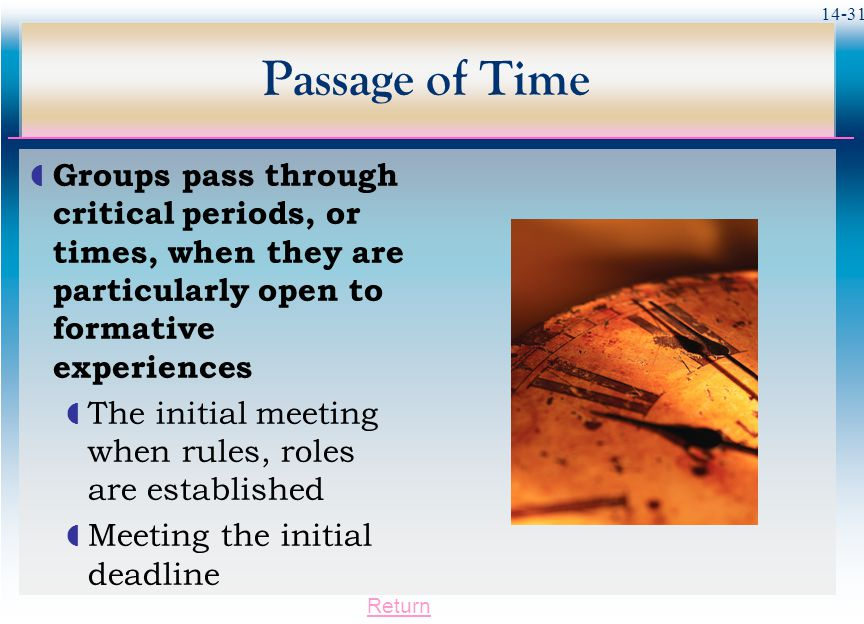 14-31 Passage of Time  Groups pass through critical periods, or times, when they are particularly open to formative experiences  The initial meeting when rules, roles are established  Meeting the initial deadline Return
