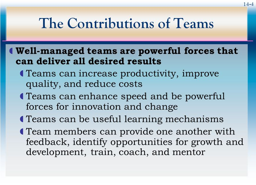 14-4 The Contributions of Teams  Well-managed teams are powerful forces that can deliver all desired results  Teams can increase productivity, improve quality, and reduce costs  Teams can enhance speed and be powerful forces for innovation and change  Teams can be useful learning mechanisms  Team members can provide one another with feedback, identify opportunities for growth and development, train, coach, and mentor