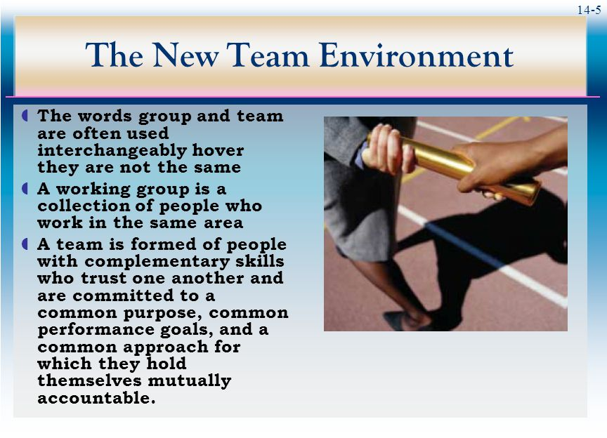 14-5 The New Team Environment  The words group and team are often used interchangeably hover they are not the same  A working group is a collection of people who work in the same area  A team is formed of people with complementary skills who trust one another and are committed to a common purpose, common performance goals, and a common approach for which they hold themselves mutually accountable.