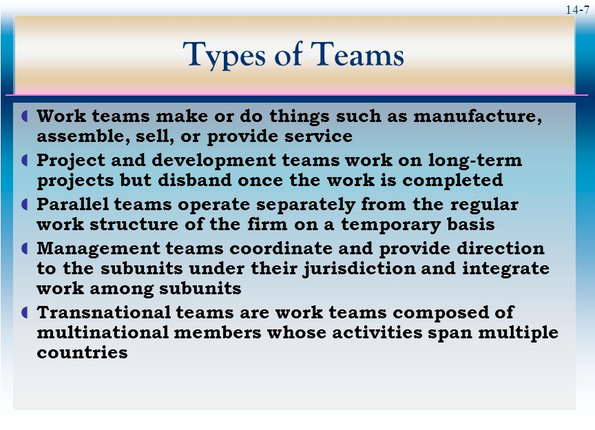 14-7 Types of Teams  Work teams make or do things such as manufacture, assemble, sell, or provide service  Project and development teams work on long-term projects but disband once the work is completed  Parallel teams operate separately from the regular work structure of the firm on a temporary basis  Management teams coordinate and provide direction to the subunits under their jurisdiction and integrate work among subunits  Transnational teams are work teams composed of multinational members whose activities span multiple countries