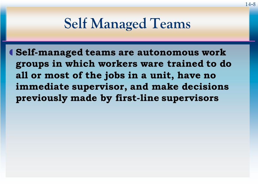 14-8 Self Managed Teams  Self-managed teams are autonomous work groups in which workers ware trained to do all or most of the jobs in a unit, have no immediate supervisor, and make decisions previously made by first-line supervisors