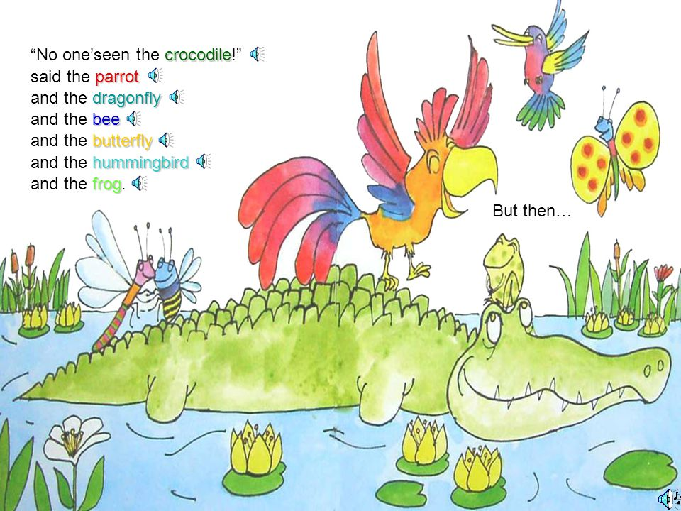 crocodile Have you seen the crocodile parrot asked the parrot dragonfly asked the dragonfly bee and the bee butterfly and the butterfly hummingbird.