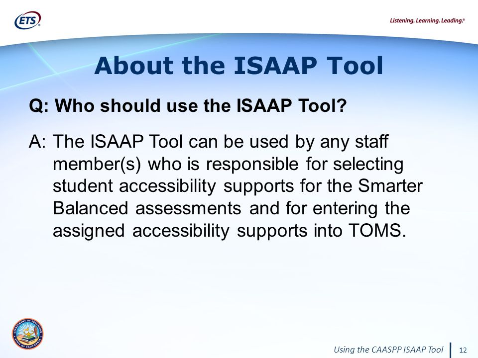 Using the CAASPP ISAAP Tool 12 About the ISAAP Tool Q: Who should use the ISAAP Tool.
