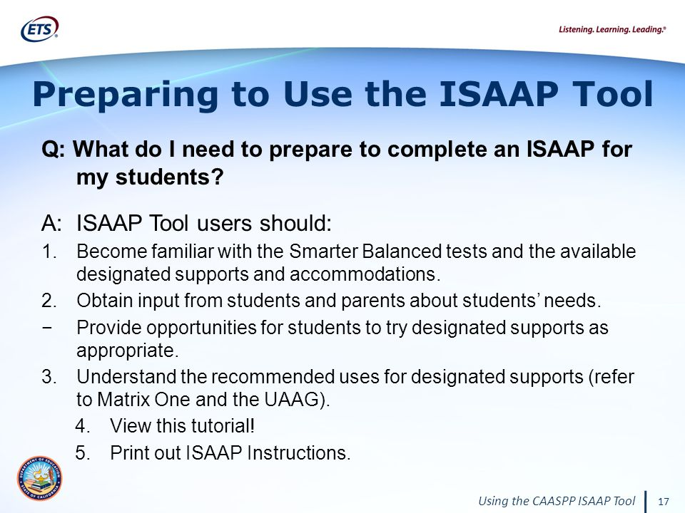 Using the CAASPP ISAAP Tool 17 Preparing to Use the ISAAP Tool Q: What do I need to prepare to complete an ISAAP for my students.