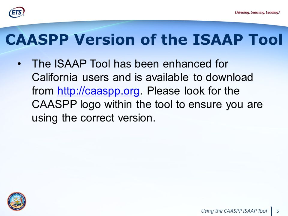 Using the CAASPP ISAAP Tool 5 CAASPP Version of the ISAAP Tool The ISAAP Tool has been enhanced for California users and is available to download from http://caaspp.org.
