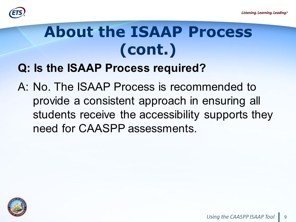 Using the CAASPP ISAAP Tool 9 About the ISAAP Process (cont.) Q: Is the ISAAP Process required.