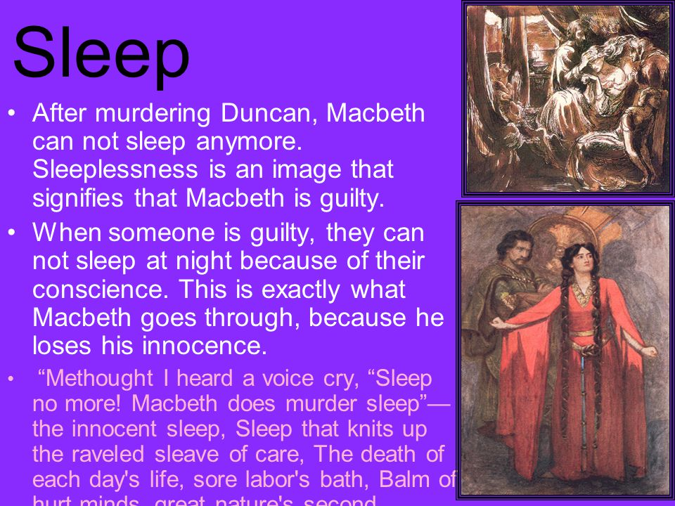 Sleep After murdering Duncan, Macbeth can not sleep anymore.