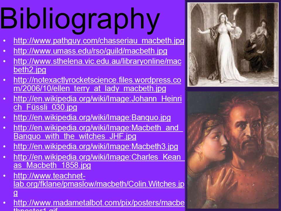 Bibliography http://www.pathguy.com/chasseriau_macbeth.jpg http://www.umass.edu/rso/guild/macbeth.jpg http://www.sthelena.vic.edu.au/libraryonline/mac beth2.jpghttp://www.sthelena.vic.edu.au/libraryonline/mac beth2.jpg http://notexactlyrocketscience.files.wordpress.co m/2006/10/ellen_terry_at_lady_macbeth.jpghttp://notexactlyrocketscience.files.wordpress.co m/2006/10/ellen_terry_at_lady_macbeth.jpg http://en.wikipedia.org/wiki/Image:Johann_Heinri ch_Füssli_030.jpghttp://en.wikipedia.org/wiki/Image:Johann_Heinri ch_Füssli_030.jpg http://en.wikipedia.org/wiki/Image:Banquo.jpg http://en.wikipedia.org/wiki/Image:Macbeth_and_ Banquo_with_the_witches_JHF.jpghttp://en.wikipedia.org/wiki/Image:Macbeth_and_ Banquo_with_the_witches_JHF.jpg http://en.wikipedia.org/wiki/Image:Macbeth3.jpg http://en.wikipedia.org/wiki/Image:Charles_Kean_ as_Macbeth_1858.jpghttp://en.wikipedia.org/wiki/Image:Charles_Kean_ as_Macbeth_1858.jpg http://www.teachnet- lab.org/fklane/pmaslow/macbeth/Colin.Witches.jp ghttp://www.teachnet- lab.org/fklane/pmaslow/macbeth/Colin.Witches.jp g http://www.madametalbot.com/pix/posters/macbe thposter1.gifhttp://www.madametalbot.com/pix/posters/macbe thposter1.gif