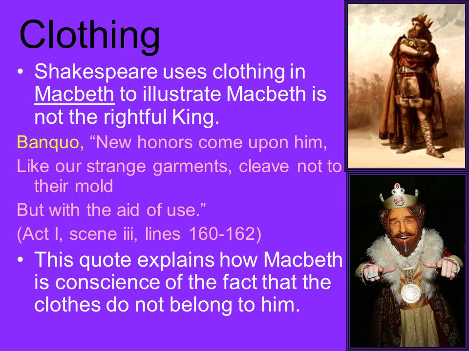 Clothing Shakespeare uses clothing in Macbeth to illustrate Macbeth is not the rightful King.