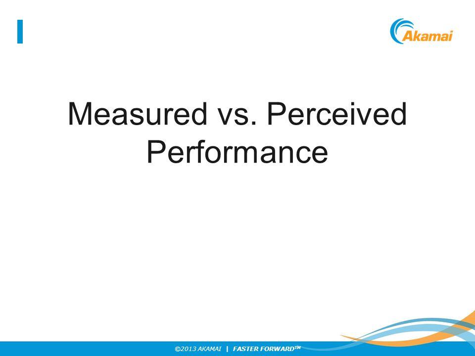 ©2013 AKAMAI | FASTER FORWARD TM When Measured and Perceived Meet…