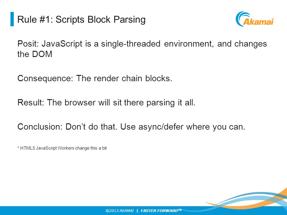 ©2013 AKAMAI | FASTER FORWARD TM Rule #2: Style Sheets Block Rendering Posit: Anything that can force a re-flow will introduce uncertainty.