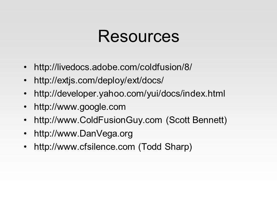 Resources http://livedocs.adobe.com/coldfusion/8/ http://extjs.com/deploy/ext/docs/ http://developer.yahoo.com/yui/docs/index.html http://www.google.com http://www.ColdFusionGuy.com (Scott Bennett) http://www.DanVega.org http://www.cfsilence.com (Todd Sharp)