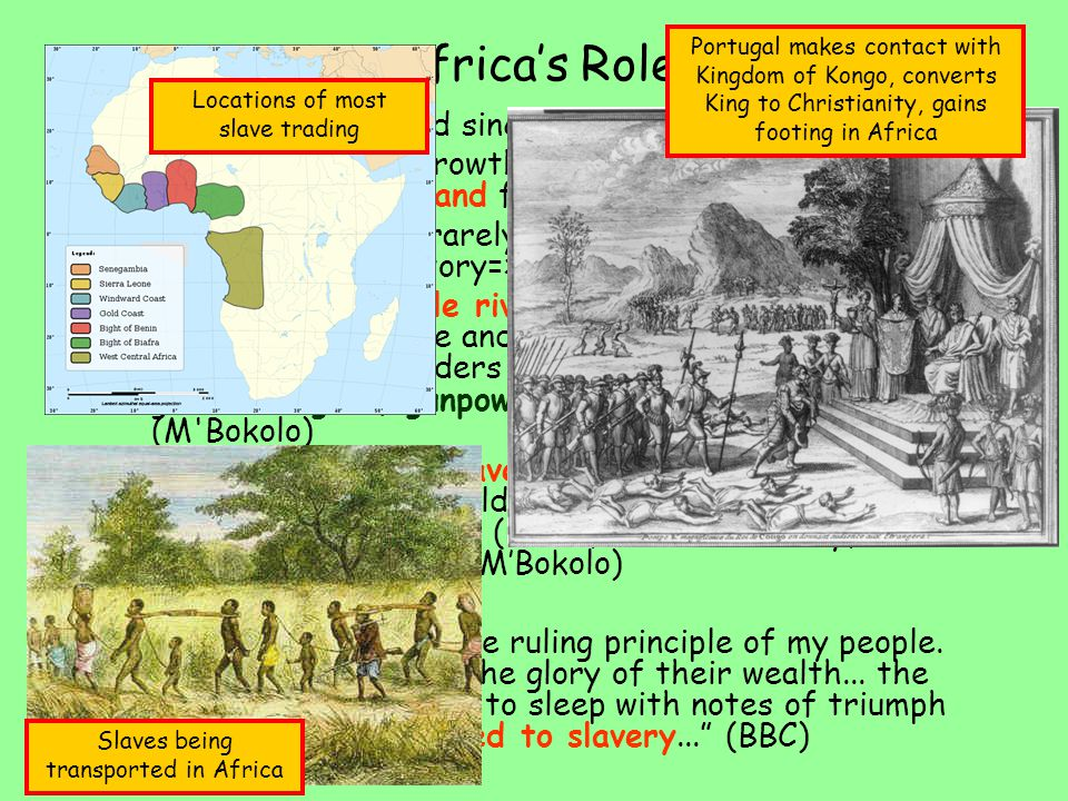 Africa's Role –Slavery has existed since ancient times –Global scale with growth of European colonial expansion and demand for supply of slaves –European traders rarely go inland for fear of disease and unknown territory=>they trade along the coast –Civil war and hostile rivalries within Africa led Africans to capture and sell other Africans to European slave traders in return for to trade for goods like guns, gunpowder, textile, glass, iron (M Bokolo) –Become involved in slave raid (immediate profit return) instead of build powerful states which require time and greater cost (roads, border security, government system) (M'Bokolo) –King Gezo (1840) The slave trade is the ruling principle of my people.