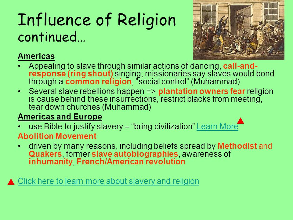 Influence of Religion continued… Americas Appealing to slave through similar actions of dancing, call-and- response (ring shout) singing; missionaries say slaves would bond through a common religion, social control (Muhammad) Several slave rebellions happen => plantation owners fear religion is cause behind these insurrections, restrict blacks from meeting, tear down churches (Muhammad) Americas and Europe use Bible to justify slavery – bring civilization Learn MoreLearn More Abolition Movement driven by many reasons, including beliefs spread by Methodist and Quakers, former slave autobiographies, awareness of inhumanity, French/American revolution Click here to learn more about slavery and religion
