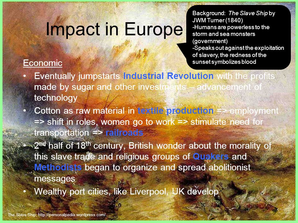 Impact in Europe Economic Eventually jumpstarts Industrial Revolution with the profits made by sugar and other investments – advancement of technology Cotton as raw material in textile production => employment => shift in roles, women go to work => stimulate need for transportation => railroads 2 nd half of 18 th century, British wonder about the morality of this slave trade and religious groups of Quakers and Methodists began to organize and spread abolitionist messages Wealthy port cities, like Liverpool, UK develop Background: The Slave Ship by JWM Turner (1840) -Humans are powerless to the storm and sea monsters (government) -Speaks out against the exploitation of slavery, the redness of the sunset symbolizes blood The Slave Ship, http://personalpedia.wordpress.com/