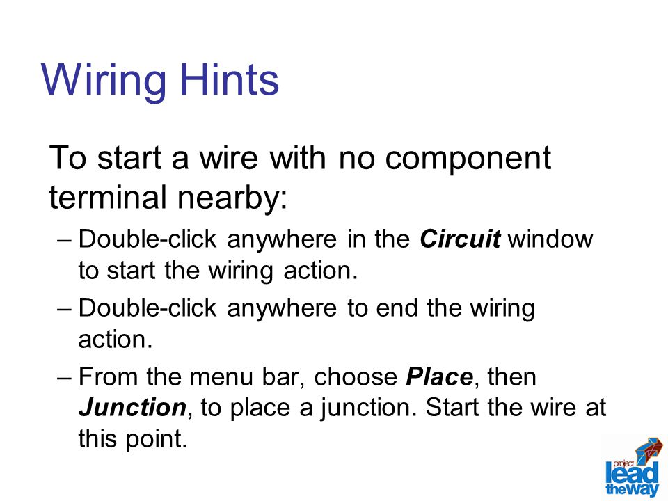 Wiring Hints To start a wire with no component terminal nearby: –Double-click anywhere in the Circuit window to start the wiring action.