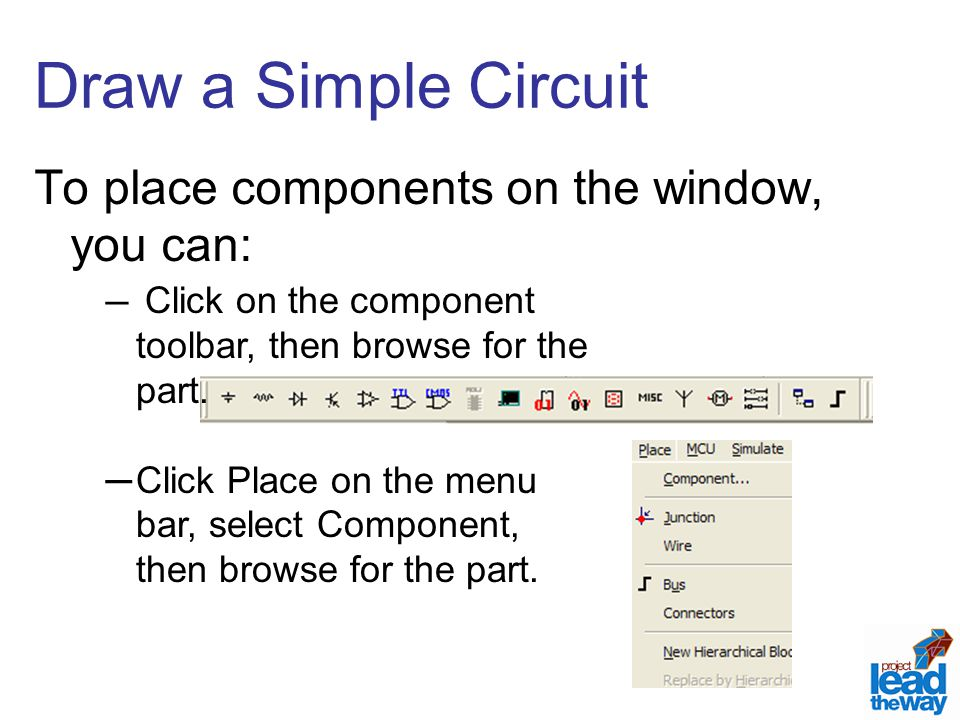 Draw a Simple Circuit To place components on the window, you can: ─ Click on the component toolbar, then browse for the part.