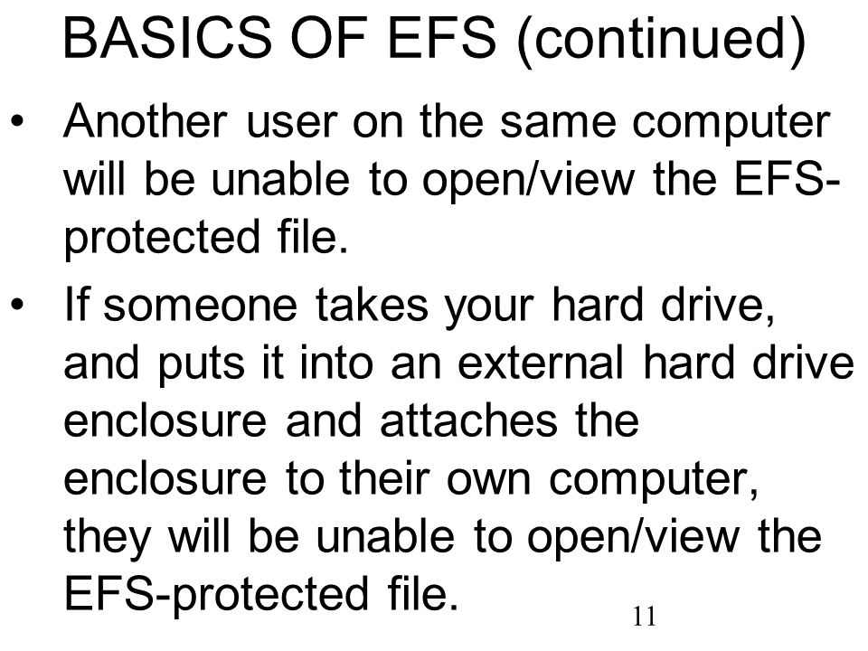 11 BASICS OF EFS (continued) Another user on the same computer will be unable to open/view the EFS- protected file. If someone takes your hard drive,