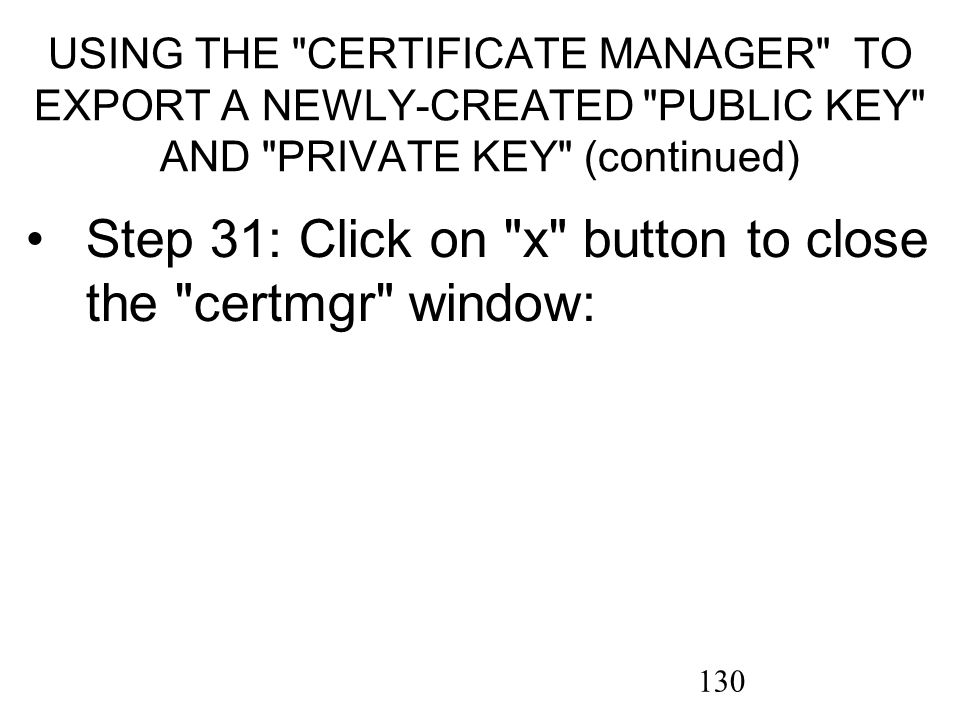130 USING THE CERTIFICATE MANAGER TO EXPORT A NEWLY-CREATED PUBLIC KEY AND PRIVATE KEY (continued) Step 31: Click on x button to close the certmgr window: