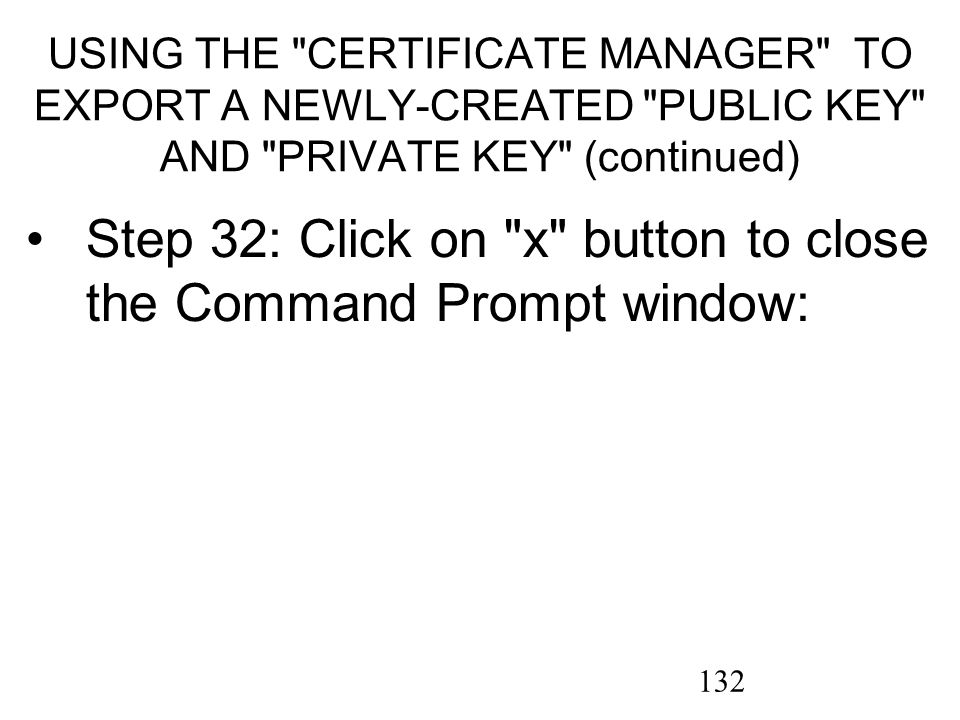132 USING THE CERTIFICATE MANAGER TO EXPORT A NEWLY-CREATED PUBLIC KEY AND PRIVATE KEY (continued) Step 32: Click on x button to close the Command Prompt window: