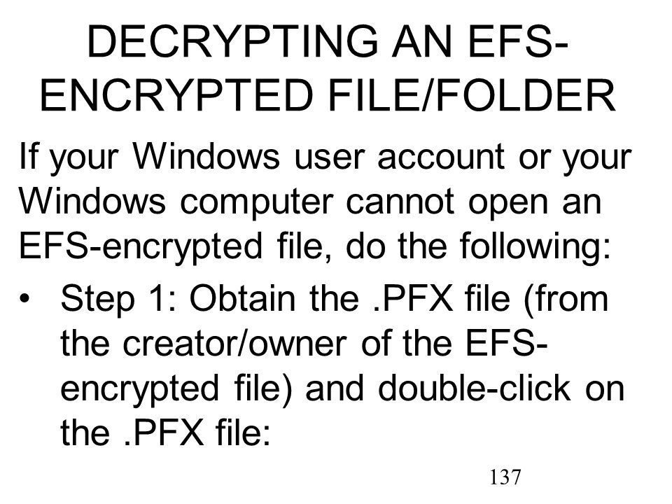 137 If your Windows user account or your Windows computer cannot open an EFS-encrypted file, do the following: Step 1: Obtain the.PFX file (from the creator/owner of the EFS- encrypted file) and double-click on the.PFX file: DECRYPTING AN EFS- ENCRYPTED FILE/FOLDER