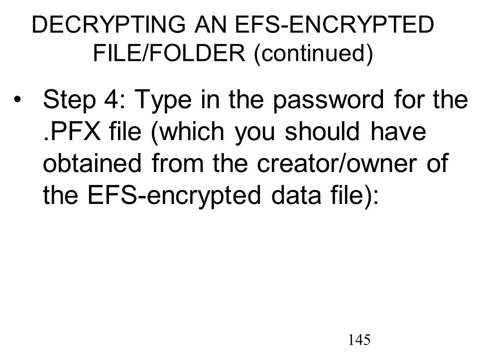 145 Step 4: Type in the password for the.PFX file (which you should have obtained from the creator/owner of the EFS-encrypted data file): DECRYPTING AN EFS-ENCRYPTED FILE/FOLDER (continued)