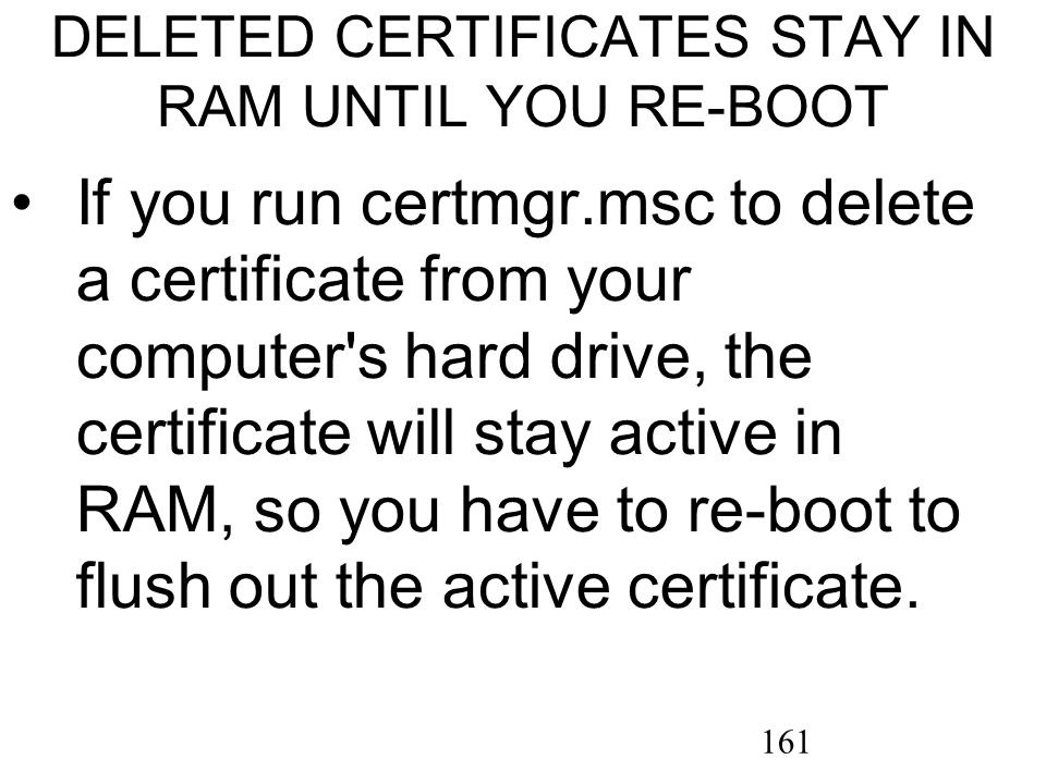 161 DELETED CERTIFICATES STAY IN RAM UNTIL YOU RE-BOOT If you run certmgr.msc to delete a certificate from your computer s hard drive, the certificate will stay active in RAM, so you have to re-boot to flush out the active certificate.
