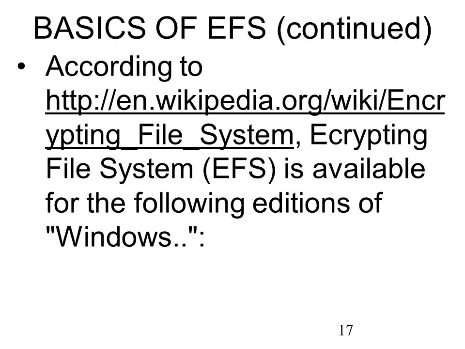 17 BASICS OF EFS (continued) According to http://en.wikipedia.org/wiki/Encr ypting_File_System, Ecrypting File System (EFS) is available for the following editions of Windows.. : http://en.wikipedia.org/wiki/Encr ypting_File_System