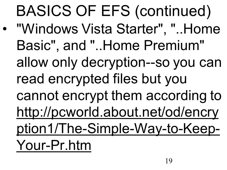 19 BASICS OF EFS (continued) Windows Vista Starter , ..Home Basic , and ..Home Premium allow only decryption--so you can read encrypted files but you cannot encrypt them according to http://pcworld.about.net/od/encry ption1/The-Simple-Way-to-Keep- Your-Pr.htm http://pcworld.about.net/od/encry ption1/The-Simple-Way-to-Keep- Your-Pr.htm