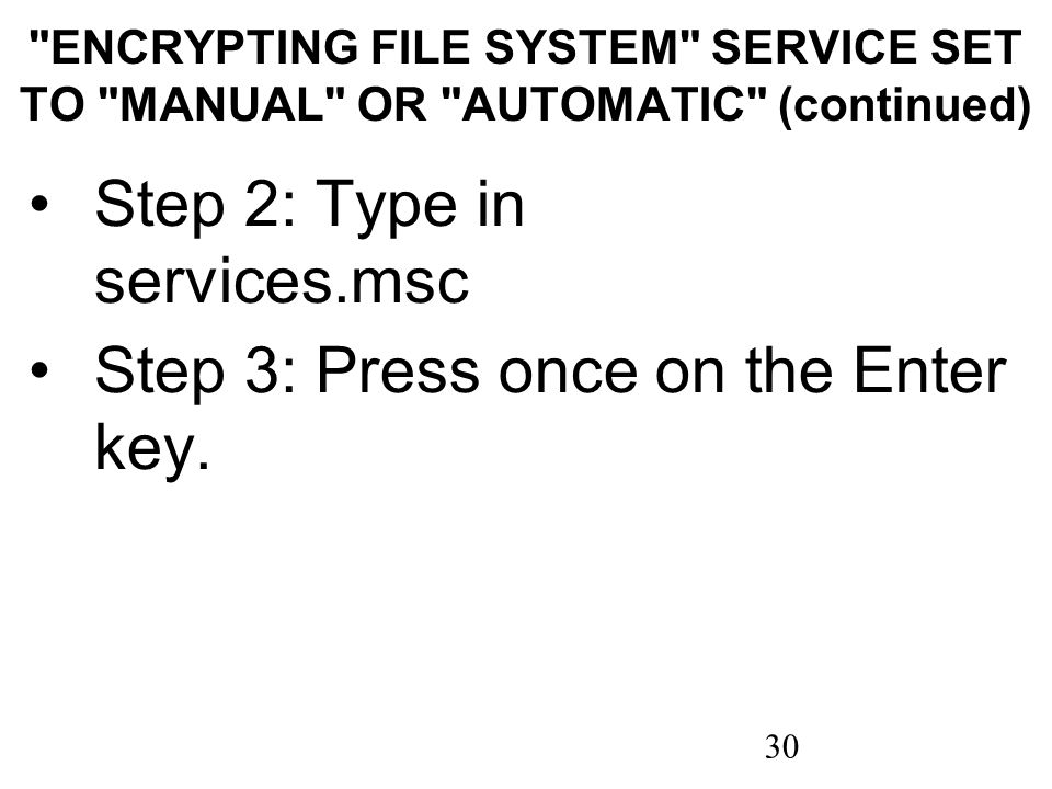30 ENCRYPTING FILE SYSTEM SERVICE SET TO MANUAL OR AUTOMATIC (continued) Step 2: Type in services.msc Step 3: Press once on the Enter key.