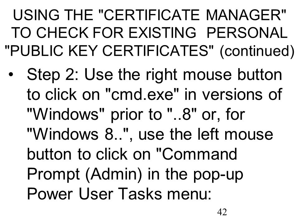 42 USING THE CERTIFICATE MANAGER TO CHECK FOR EXISTING PERSONAL PUBLIC KEY CERTIFICATES (continued) Step 2: Use the right mouse button to click on cmd.exe in versions of Windows prior to ..8 or, for Windows 8.. , use the left mouse button to click on Command Prompt (Admin) in the pop-up Power User Tasks menu: