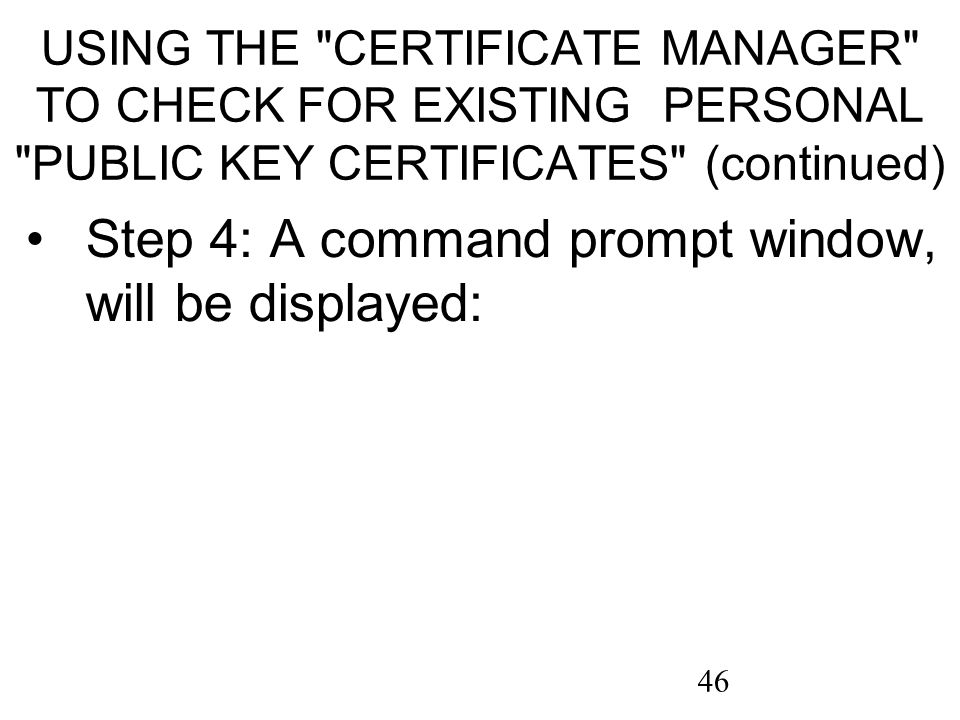 46 USING THE CERTIFICATE MANAGER TO CHECK FOR EXISTING PERSONAL PUBLIC KEY CERTIFICATES (continued) Step 4: A command prompt window, will be displayed: