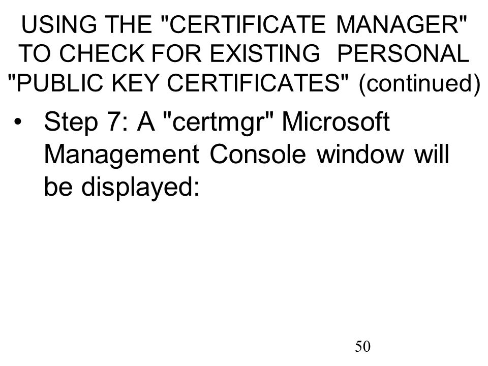 50 USING THE CERTIFICATE MANAGER TO CHECK FOR EXISTING PERSONAL PUBLIC KEY CERTIFICATES (continued) Step 7: A certmgr Microsoft Management Console window will be displayed: