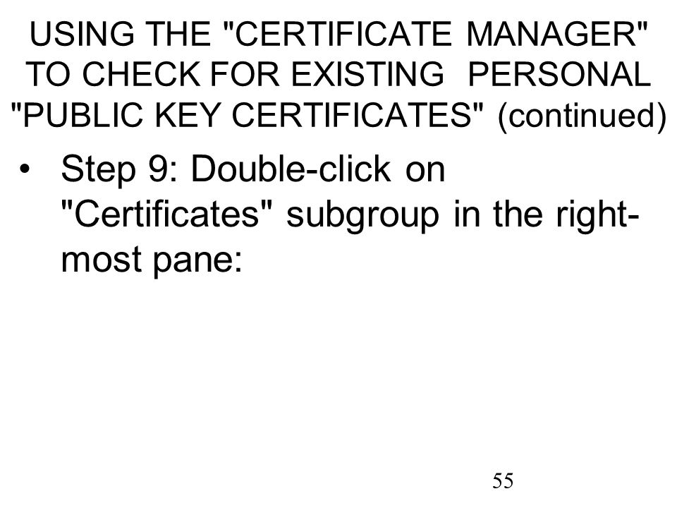 55 USING THE CERTIFICATE MANAGER TO CHECK FOR EXISTING PERSONAL PUBLIC KEY CERTIFICATES (continued) Step 9: Double-click on Certificates subgroup in the right- most pane: