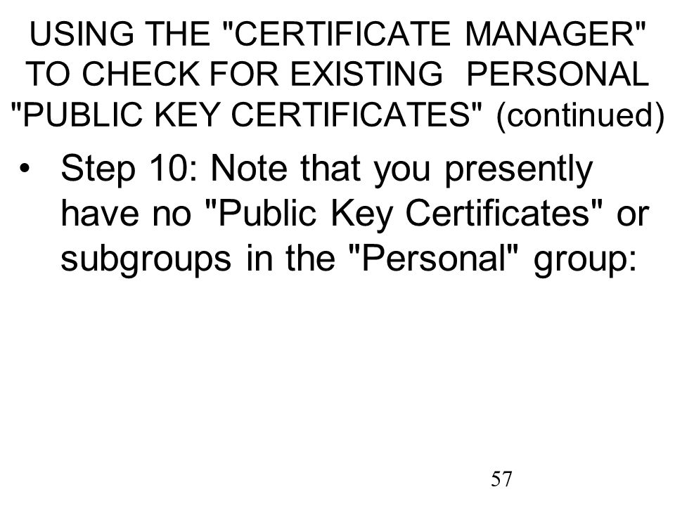 57 USING THE CERTIFICATE MANAGER TO CHECK FOR EXISTING PERSONAL PUBLIC KEY CERTIFICATES (continued) Step 10: Note that you presently have no Public Key Certificates or subgroups in the Personal group: