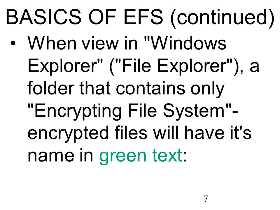 7 BASICS OF EFS (continued) When view in Windows Explorer ( File Explorer ), a folder that contains only Encrypting File System - encrypted files will have it s name in green text: