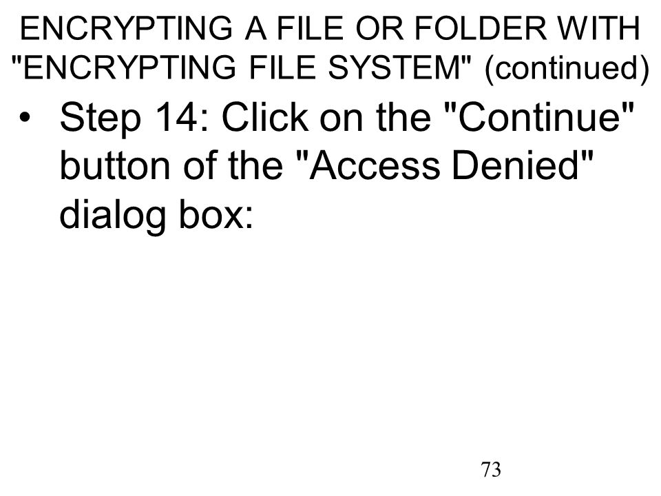 73 ENCRYPTING A FILE OR FOLDER WITH ENCRYPTING FILE SYSTEM (continued) Step 14: Click on the Continue button of the Access Denied dialog box: